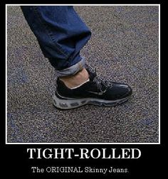 You know you tight rolled your jeans!
