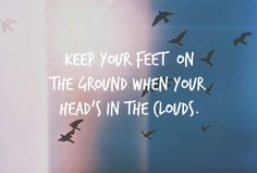 feet on the ground, head in the clouds