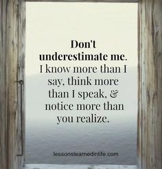 "Quote ""Don't underestimate me. I know more than I say, think more tha I speak, notice more than you realize."" Perfect quote for teenagers. Great Quotes, Quotes To Live By, Me Quotes, Motivational Quotes, Funny Quotes, Inspirational Quotes, Quotes Positive, Daily Quotes, Wisdom Quotes"