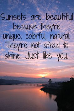 Sunsets are beautiful because they're unique, colorful, natural. They're not afraid to shine. Just like you.