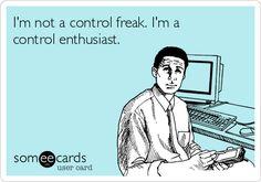 I'm not a control freak. I'm a control enthusiast.
