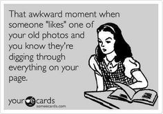 That awkward moment when someone likes one of your old Facebook photos. I am not a fan of that!