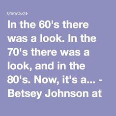 In the 60's there was a look. In the 70's there was a look, Now, it's a free-for-all - Betsey Johnson