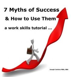 7 Myths of Success and how to use them, a work skill tutorial...
