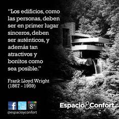 #FRASES  Los edificios, como las personas, deben ser en primer lugar sinceros, deben ser auténticos, y además tan atractivos y bonitos como sea posible. Frank Lloyd Wright  www.espacioyconfort.com.ar