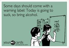 Funny Reminders Ecard: Some days should come with a warning label: Today is going to suck, so bring alcohol.