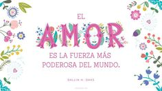 El amor es la fuerza más poderosa del mundo. -Dallin H. Oaks   www.canalmormon.org/blog Lds Quotes, Daily Quotes, Mormon Channel, Lds Mormon, Perfect Word, Peace On Earth, Relief Society, Spanish Quotes, Flower Wallpaper