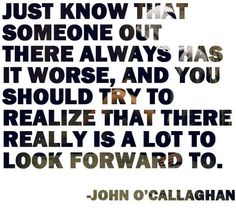 just know that someone out there always has it worse, and you should try to realize that there really is a lot to look forward to. ~ John O'Callaghan, The Maine