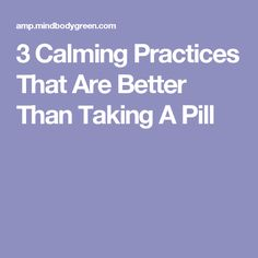 3 Calming Practices That Are Better Than Taking A Pill
