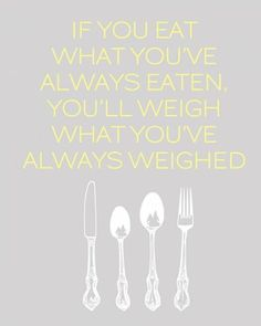 If you eat what you've always eaten you'll weigh what you've always weighed!