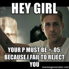 This is a Ryan Gosling meme that pokes fun at the Null Hypothesis. A Null Hypothesis is a default position that there is no relationship between two measures. Rejecting the null hypothesis indicates that there is a relationship between two phenomena or that a potential treatment has a measurable effect.