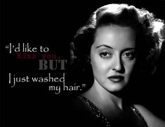 """I'd like to kiss you, but I just washed my hair."" - Bette Davis"