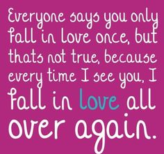 Everyone says you only fall in love once, but that's not true, because every time I see you, I fall in love all over again.