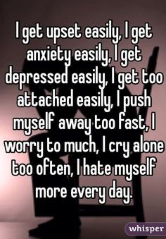 I get upset easily, I get anxiety easily, I get depressed easily, I get too attached easily, I push myself away too fast, I worry to much, I cry alone too often, I hate myself more every day.