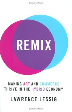 Remix: Making Art and Commerce Thrive in the Hybrid Economy - By Lawrence Lessig