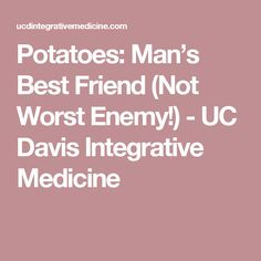 Potatoes: Man's Best Friend (Not Worst Enemy!) - UC Davis Integrative Medicine