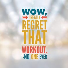 Fitness Inspiration: Wow, I really regret that workout, said no one ever. No more excuses. Just do it.