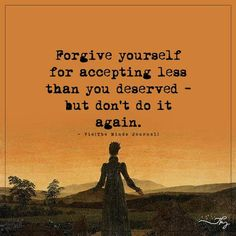 Forgive yourself for accepting less than you deserved - http://themindsjournal.com/forgive-yourself-for-accepting-less-than-you-deserved/