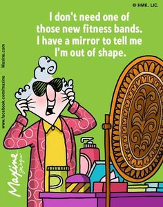 Maxine: I don't need one of those new fitness bands. I have a mirror to tell me I'm out of shape.