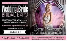 We're exhibiting at the Melbourne Wedding & Bride Bridal Expo. We have LIMITED FREE TICKETS worth $25 to give away to brides! Register NOW! Go to www.weddingandbride.com.au and use our promo code 'ENTER YOUR PROMO CODE'. 7—9 OCTOBER 2016 Melbourne Convention and Exhibition Centre With more than 150 exhibitors from Melbourne's top wedding companies under one roof! Fantastic prizes and deals on offer! www.weddingandbride.com.au