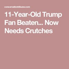 11-Year-Old Trump Fan Beaten... Now Needs Crutches