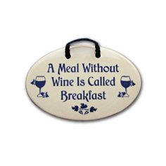 Wine Breakfast Plaque. What's a meal without a little wine? Make sure the ground rules are clear in your house...The only meal without wine is breakfast, and that's only because you have to. This cute ceramic plaque is perfect for hanging.