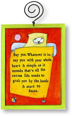 """Say Yes - """"Say yes. Whatever it is, say yes with your whole heart & simple as it sounds, that's all the excuse life needs to grab you by the hands & start to dance. """" -from StoryPeople by Brian Andreas"""