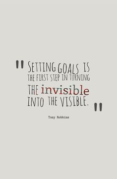Setting goals is the first step in turning the invisible into the visible.-Tony Robbins