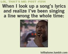 Lol, That's Me Post #1314: When I look up a song's lyrics and realize I've been singing a line wrong the whole time: