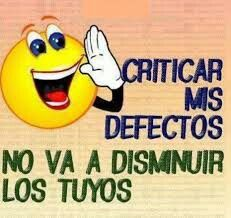 Criticar mis defectos, no van a disminuir los tuyos!!!