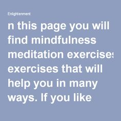 On this page you will find mindfulness meditation exercises that will help you in many ways. If you like you can record them yourself and then play them back. Or just study the text and then do the meditation. You can also download high quality mp3 meditation audio programs at Light Unlimited Publishing. I will reference and provide you with links for the audio programs I suggest for different purposes.