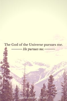 The God of the Universe pursues me. He pursues me. // www.couture31.org