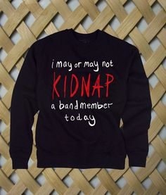 Kidnap A Band Member sweatshirt #sweatshirt #shirt #sweater #womenclothing #menclothing #unisexclothing #clothing #tups