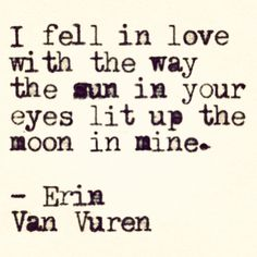 """I fell in love with the way the sun in your eyes lit up the moon in mine."""