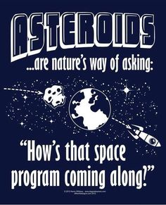"Asteroids are nature's way of asking ""How's that space program coming along..?"""