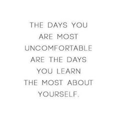 The days I am most uncomfortable are the days I learn the most about myself. No I can praise God for my pain. [re-framing]