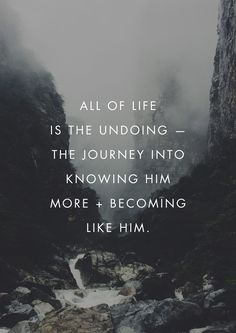All of life is the undoing - the journey into knowing Him more and becoming like Him.