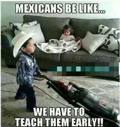 Mexicans be like... LOL SO TRUE, I was moping, sweeping and cleaning the bathroom at age five.