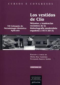 Los vestidos de Clío: Métodos y tendencias recientes de la historiografía modernista española (1973 - 2013) / edición a cargo de Ofelia Rey Castelao y Fernando Suárez Golán