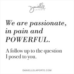 We are passionate, in pain and POWERFUL. A follow up to the question I posed to you.