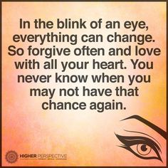 In The Blink Of An Eye Everything Can Change So Forgive Often And Love With All Your Heart You Never Know When You May Not Have The Chance Again
