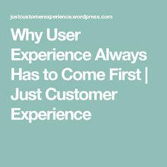 Why User Experience Always Has to Come First | Just Customer Experience