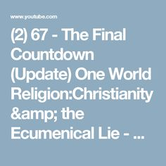 (2) 67 - The Final Countdown (Update) One World Religion:Christianity & the Ecumenical Lie - Billy Crone - YouTube