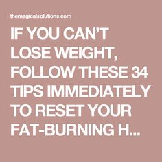 IF YOU CAN'T LOSE WEIGHT, FOLLOW THESE 34 TIPS IMMEDIATELY TO RESET YOUR FAT-BURNING HORMONES - The Magical Solutions