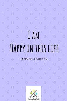 Affirmations. I am Happy in this life. Learn about how you can be happy. Happytinylivin.com.