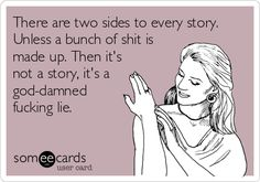 There are two sides to every story. Unless a bunch of shit is made up. Then its not a story, its a god-damned fucking lie.