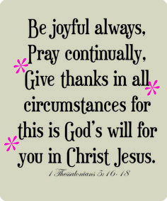 """1 Thessalonians 5:16-18    """"Pray continually"""" means talk to God - always! You don't have to be down on your knees or in church to talk to God. He wants fellowship! Talk to Him!"""