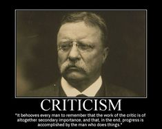 """It behooves every man to remember that the work of the critic is of altogether secondary importance, and that, in the end, progress is accomplished by the man who does things."" -Theodore Roosevelt"
