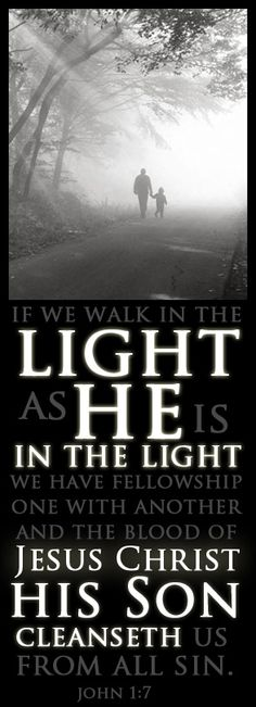 """""""But if we walk in the light, as he is in the light, we have fellowship one with another, and the blood of Jesus Christ his Son cleanseth us from all sin."""" - John 1:7"""