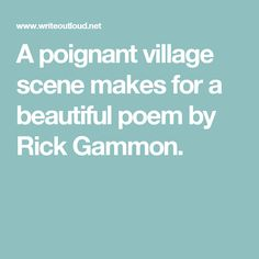 A poignant village scene makes for a beautiful poem by Rick Gammon.